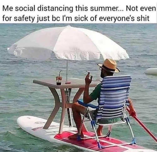 me social distancing this summer not about safety sick of everyones shit