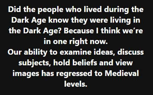 message did people dark ages know our ability to examine ideas discuss hold beliefs regressed to medieval levels