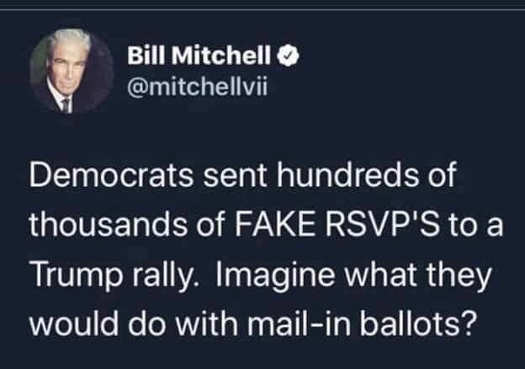 tweet bill mitchell democrats sent hundreds of thousands of fake rvsps to trump rally imagine what theyd do mail in votes