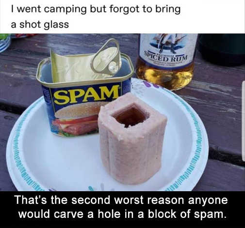 went camping forgot shot glass spam second worst reason to carve hole block