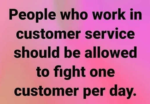 people who work in customer service should be allowed to fight one customer per day