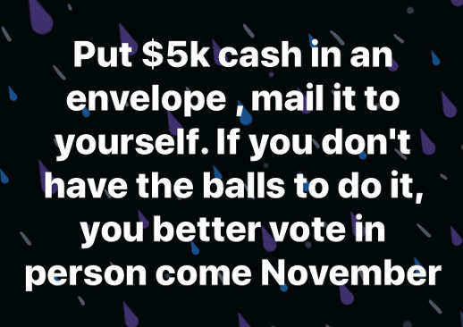 put 5000 cash in envelop mail to yourself if you dont have balls to do better vote in person november