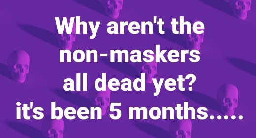 question why arent non maskers all dead yet its been 5 months