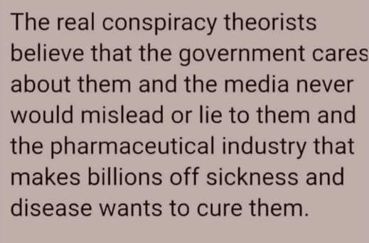 message real conspiracy theorists believe government cares about them media would never mislead pharma wants to cure