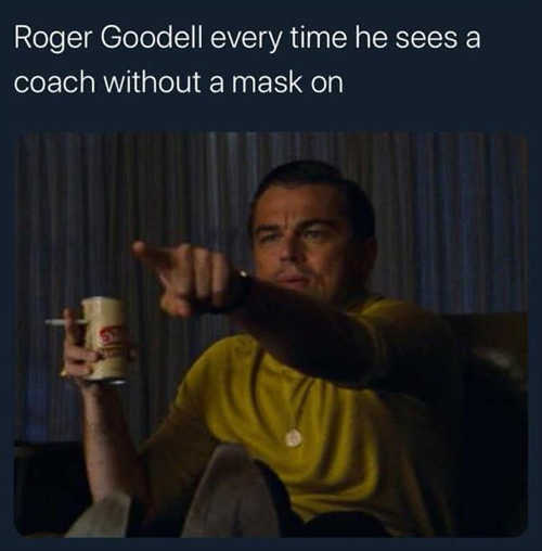 roger goodell every time he sees coach without a mask