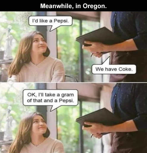 meanwhile in oregon like pepsi we have coke take a gram