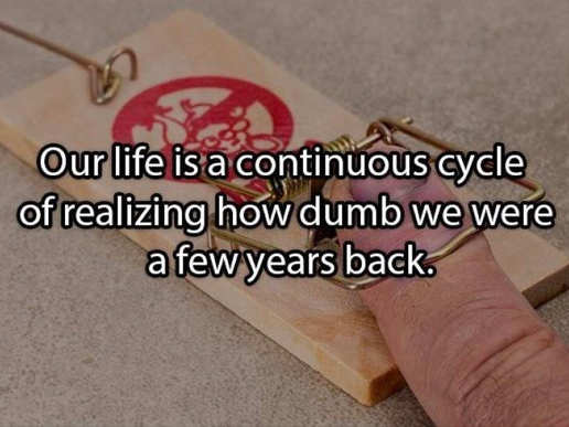 message our life is continuous cycle realizing how dumb we were a few years back