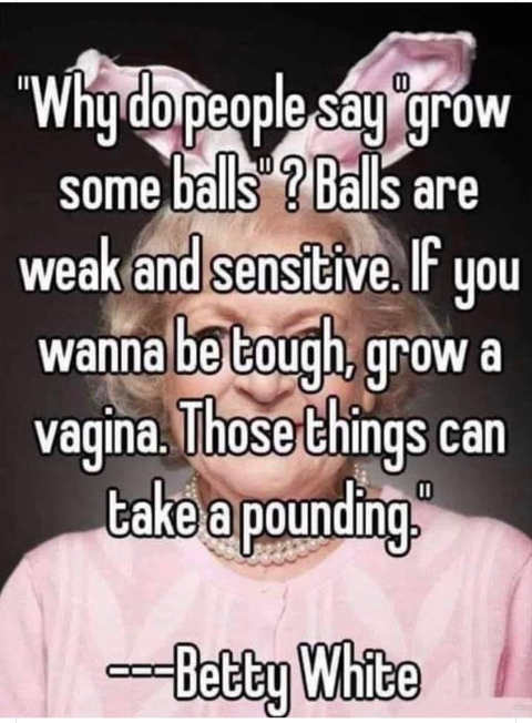 quote betty white why do people say grow some balls vagina can take a pounding