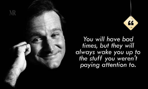 quote robin williams you will have hard times but they will always wake you up stuff werent paying attention to