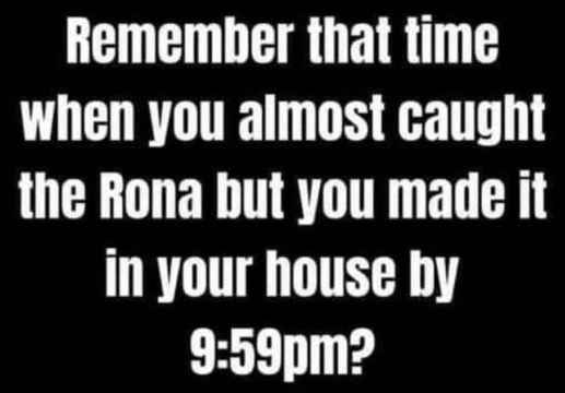remember time almost caught rona but you made your house by 959 pm