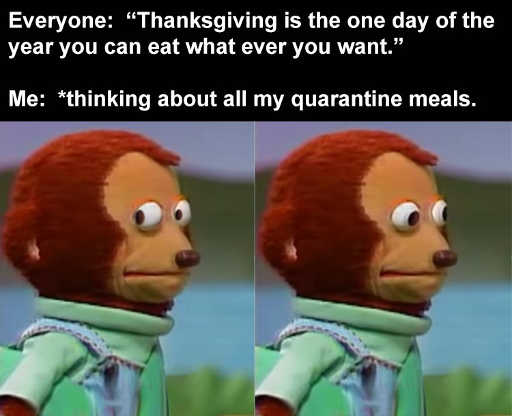 thanksgiving is one day year can eat whatever you want me thinking about all quarantine meals