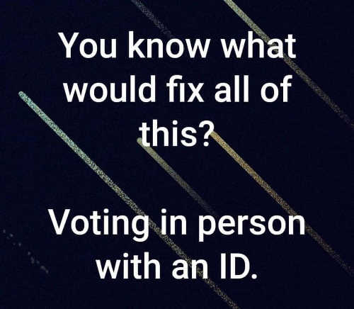 you know what would fix all of this voting in person with id