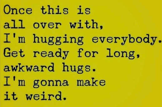 message once over with hugging everybody long awkward gonna make it weird