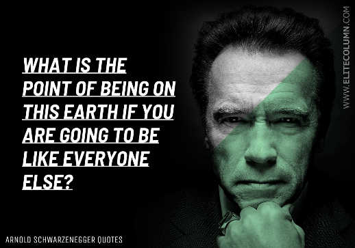 quote arnold schwarzeneggar what is point on earth if to be like everyone else