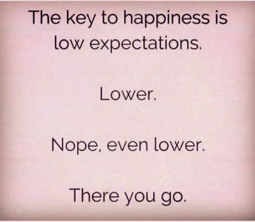 message key to happiness low expectations lower there you go