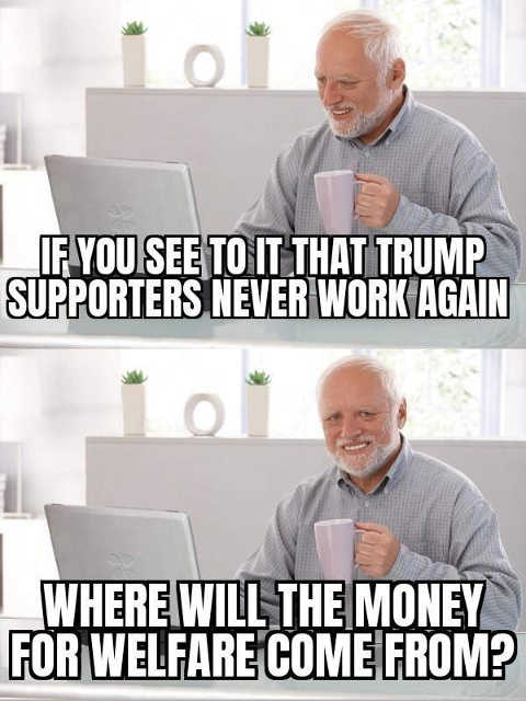 question if you see to it trump supporters never work again where will welfare money come from