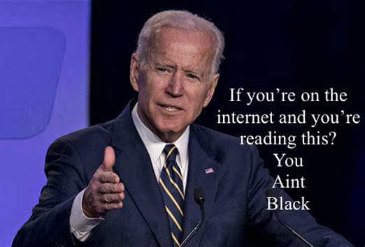 joe biden if on the internet and reading this you aint black