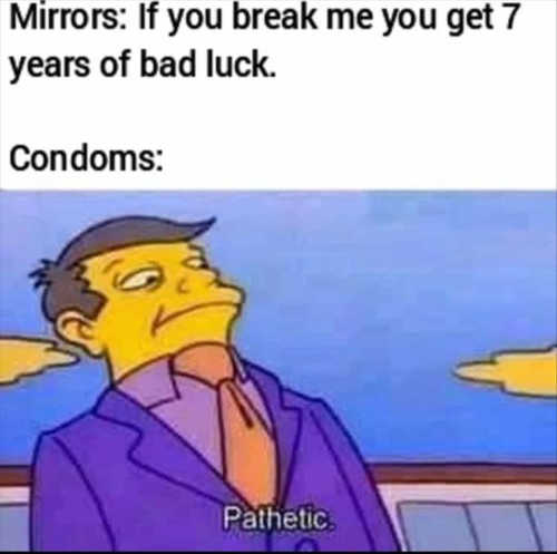 mirrors 7 years bad luck condoms pathetic