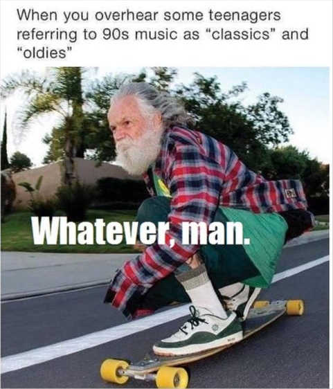 when teenagers refer 90s music classics oldies whatever skateboard