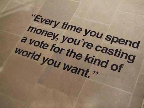 quote every time spend money casting vote for kind of world you want