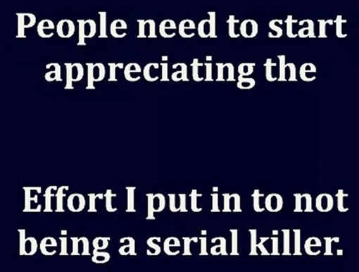 message people need to appreciate effort not being serial killer