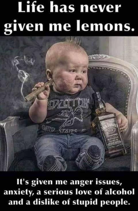 baby cigar whiskey life never lemons love of alcohol anger dislike stupid people
