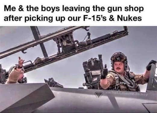 me boys leaving gun shop picking up f15s nukes