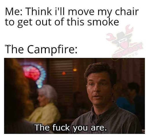 think move chair out of smoke campfire fuck you are ozark