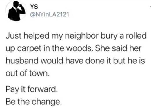tweet ys helped neighbor bury rolled up carpet pay it forward