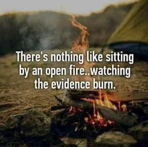 nothing like sitting open fire watching evidence burn