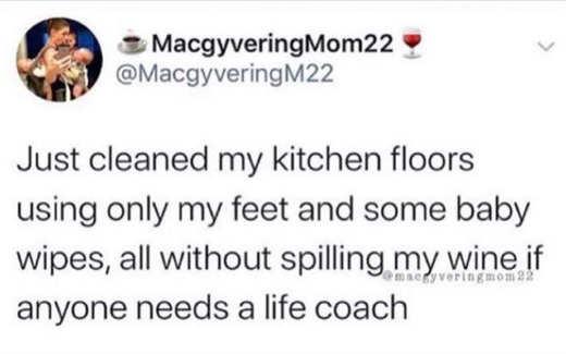 tweet macgy cleaned kitchen floors feet wine life coach