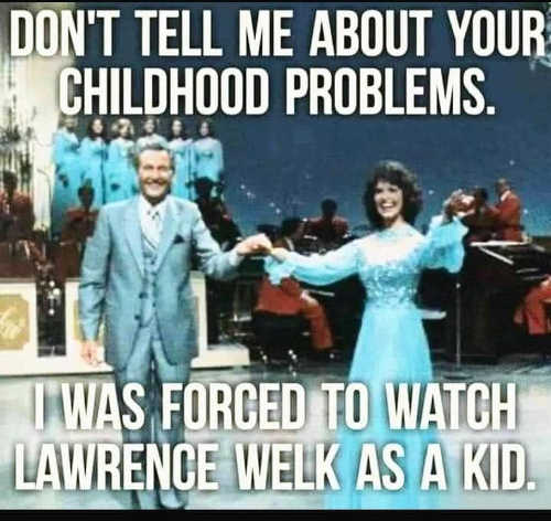dont tell me about childhood problems forced to watch lawrence welk as kid