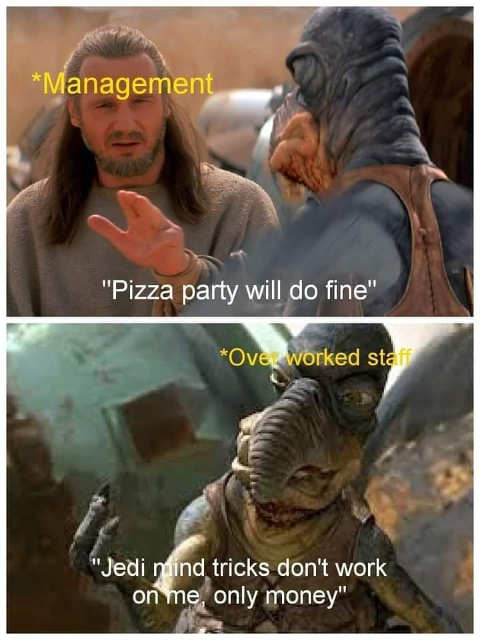 management pizza party overworked staff jedi mind tricks dont work on me only money