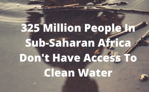 Most of Sub-Saharan Africa does not have clean drinking water