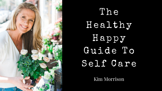 The Healthy Happy Guide To Self Care by Kim Morrison