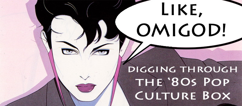 Like, Omigod! Digging Through the '80s Pop Culture Box, Part 28