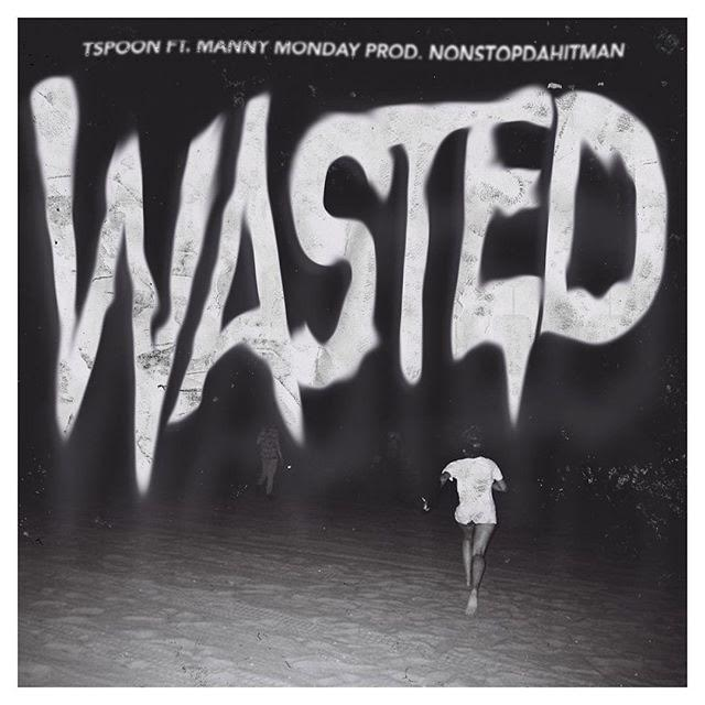 TSpoon – Wasted ft Manny Monday (Prod by Nonstop Da Hitman)