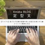 【アメブロ】毎ブログ記事の冒頭や末に定型文を挿入する★メリットと簡単な方法