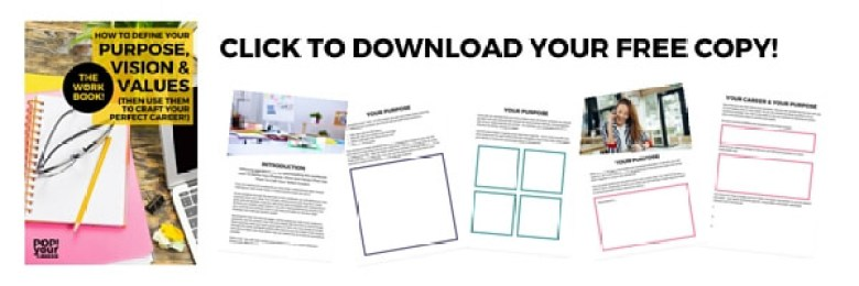 Download your FREE copy of my workbook - How to Define Your Purpose, Vision and Values (& Use them to craft your perfect career)