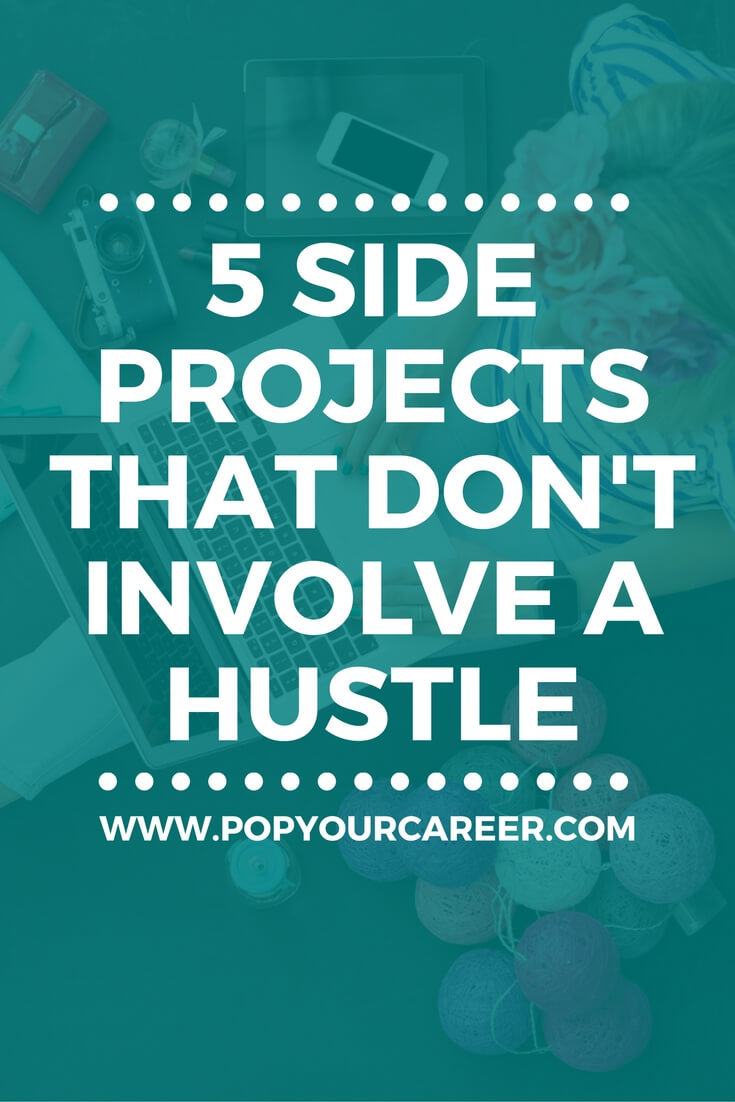 Thinking about starting something on the side of your day job, but not in the mood for a hustle? Here are 5 side projects that can help you find genuine fulfilment - no hustle required! ~ Pop Your Career