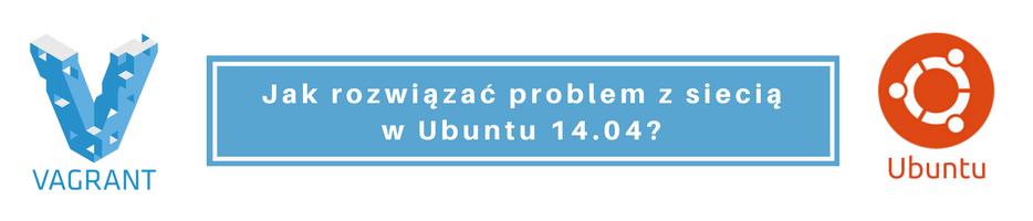 [Vagrant] Jak rozwiązać problem z siecią w Ubuntu 14.04?