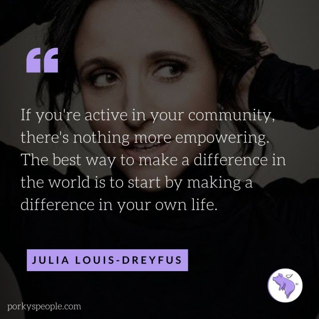 An inspirational quote from Julia Louis-Dreyfus about being active in your community and making a difference in your own life,