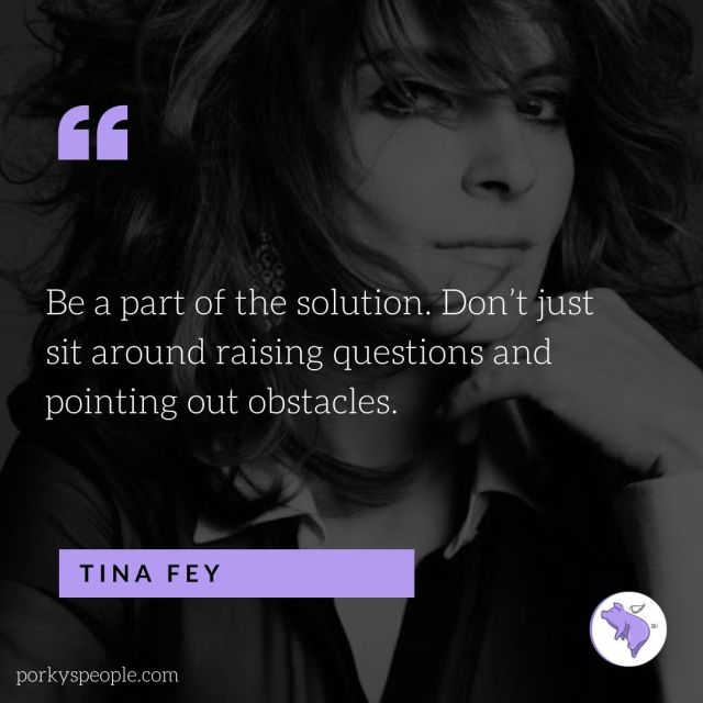 An inspirational quote from Tina Fey about being part of the solution.