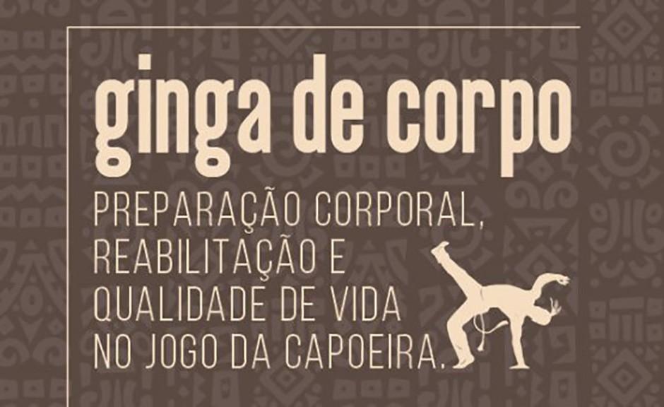 Portal Capoeira GINGA DE CORPO: Preparação Corporal, Reabilitação e Qualidade de Vida no Jogo da Capoeira Notícias - Atualidades