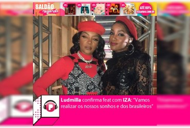 """Ludmilla confirma feat com IZA: """"Vamos realizar os nossos sonhos e dos brasileiros"""""""