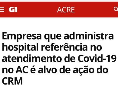Empresa que administra hospital referência no atendimento de Covid-19 no AC é alvo de ação do CRM