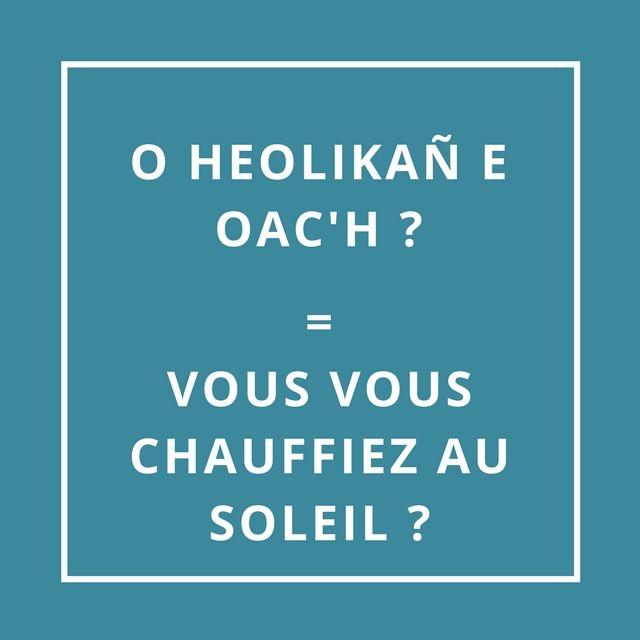 O HEOLIKAÑ E OAC'H = VOUS VOUS CHAUFFIEZ AU SOLEIL [o hèw-li-kañ é waHH]