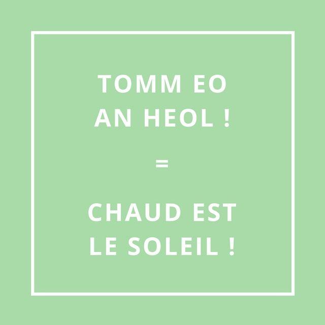TOMM EO AN HEOL = CHAUD EST LE SOLEIL [tòm è an nèwl]