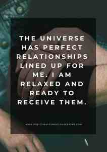 The Universe has perfect relationships lined up for me. I am relaxed and ready to receive them.