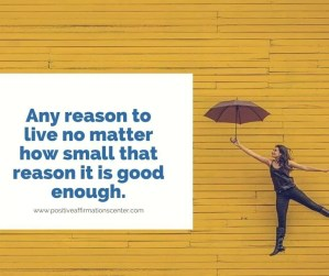Any reason to live no matter how small that reason it is good enough.